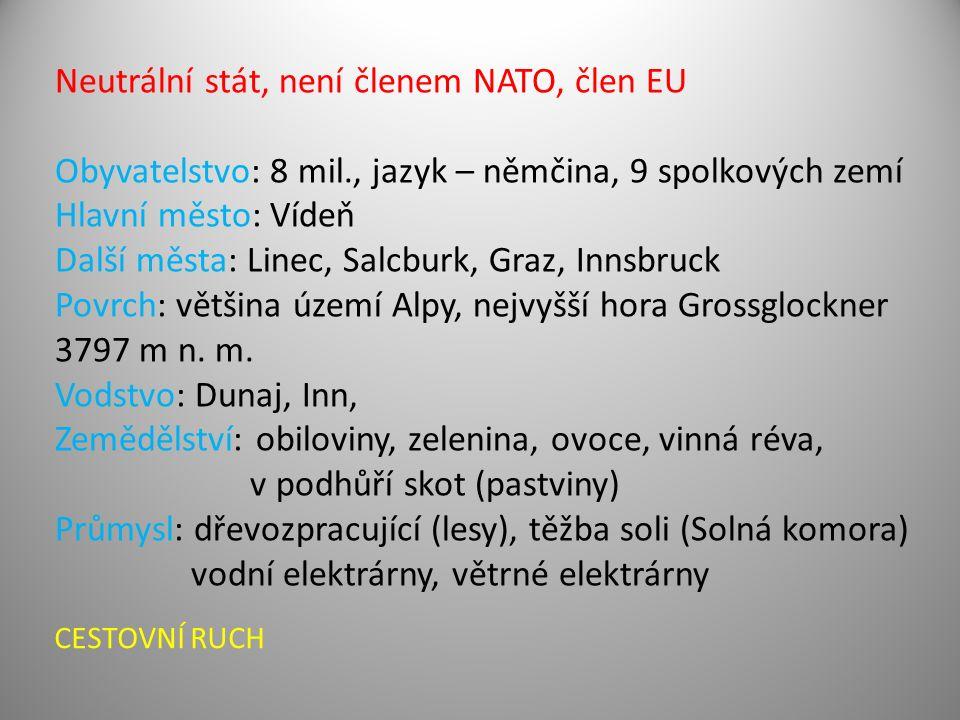 Neutrální stát, není členem NATO, člen EU Obyvatelstvo: 8 mil., jazyk – němčina, 9 spolkových zemí Hlavní město: Vídeň Další města: Linec, Salcburk, Graz, Innsbruck Povrch: většina území Alpy, nejvyšší hora Grossglockner 3797 m n.