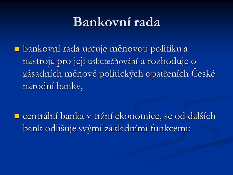 Bankovní rada bankovní rada určuje měnovou politiku a nástroje pro její uskutečňování a rozhoduje o zásadních měnově politických opatřeních České národní banky, bankovní rada určuje měnovou politiku a nástroje pro její uskutečňování a rozhoduje o zásadních měnově politických opatřeních České národní banky, centrální banka v tržní ekonomice, se od dalších bank odlišuje svými základními funkcemi: centrální banka v tržní ekonomice, se od dalších bank odlišuje svými základními funkcemi: