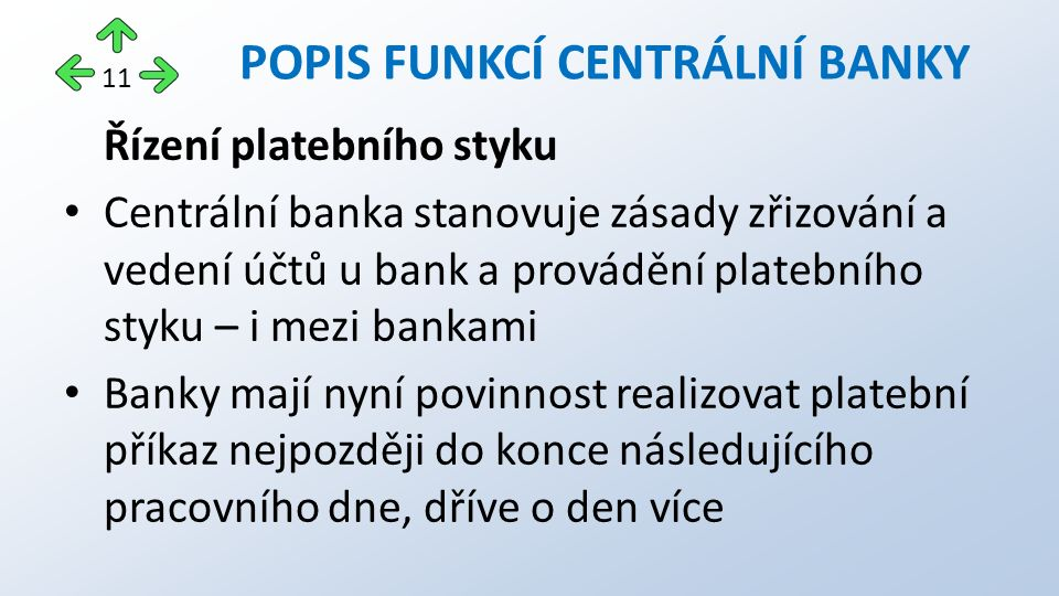 Řízení platebního styku Centrální banka stanovuje zásady zřizování a vedení účtů u bank a provádění platebního styku – i mezi bankami Banky mají nyní povinnost realizovat platební příkaz nejpozději do konce následujícího pracovního dne, dříve o den více POPIS FUNKCÍ CENTRÁLNÍ BANKY 11