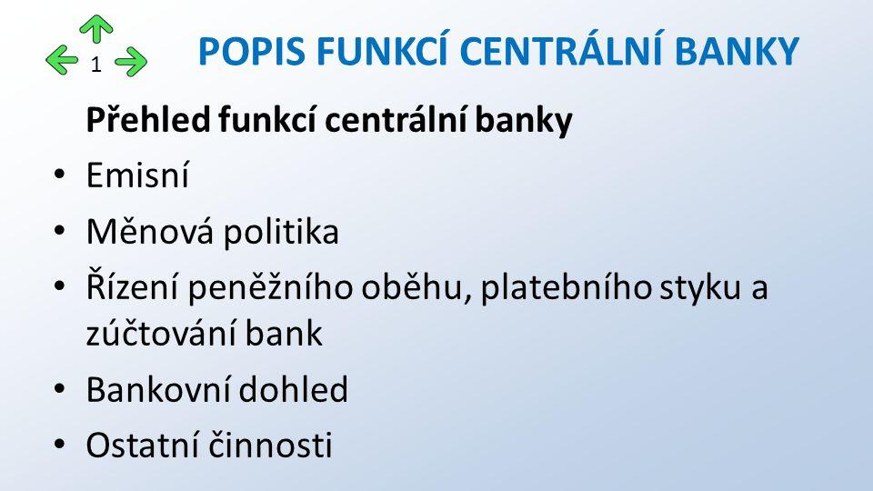 Přehled funkcí centrální banky Emisní Měnová politika Řízení peněžního oběhu, platebního styku a zúčtování bank Bankovní dohled Ostatní činnosti POPIS FUNKCÍ CENTRÁLNÍ BANKY 1
