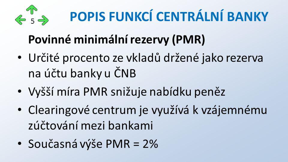 Povinné minimální rezervy (PMR) Určité procento ze vkladů držené jako rezerva na účtu banky u ČNB Vyšší míra PMR snižuje nabídku peněz Clearingové centrum je využívá k vzájemnému zúčtování mezi bankami Současná výše PMR = 2% POPIS FUNKCÍ CENTRÁLNÍ BANKY 5
