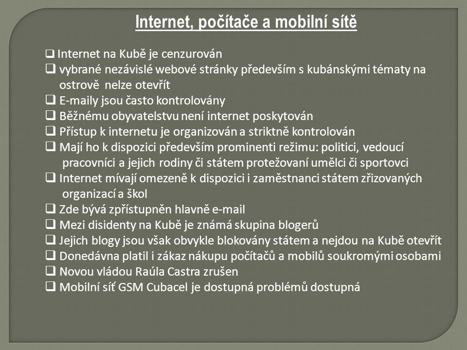 Internet, počítače a mobilní sítě  Internet na Kubě je cenzurován  vybrané nezávislé webové stránky především s kubánskými tématy na ostrově nelze otevřít  E-maily jsou často kontrolovány  Běžnému obyvatelstvu není internet poskytován  Přístup k internetu je organizován a striktně kontrolován  Mají ho k dispozici především prominenti režimu: politici, vedoucí pracovníci a jejich rodiny či státem protežovaní umělci či sportovci  Internet mívají omezeně k dispozici i zaměstnanci státem zřizovaných organizací a škol  Zde bývá zpřístupněn hlavně e-mail  Mezi disidenty na Kubě je známá skupina blogerů  Jejich blogy jsou však obvykle blokovány státem a nejdou na Kubě otevřít  Donedávna platil i zákaz nákupu počítačů a mobilů soukromými osobami  Novou vládou Raúla Castra zrušen  Mobilní síť GSM Cubacel je dostupná problémů dostupná