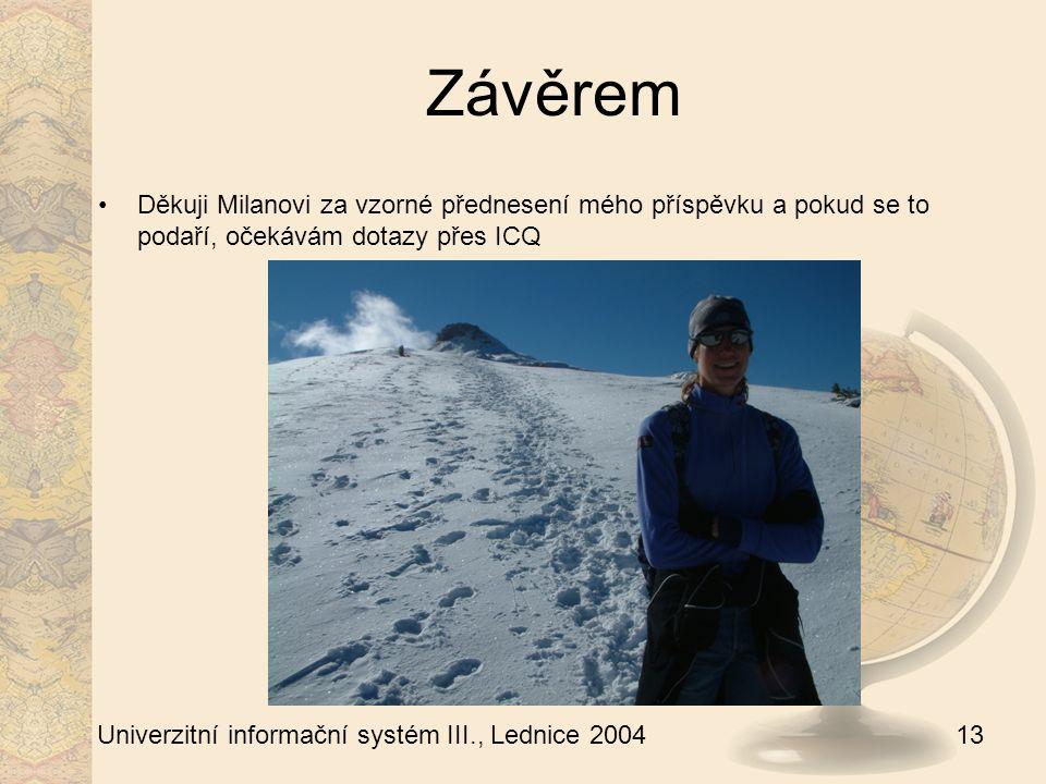 13 Univerzitní informační systém III., Lednice 2004 Závěrem Děkuji Milanovi za vzorné přednesení mého příspěvku a pokud se to podaří, očekávám dotazy přes ICQ