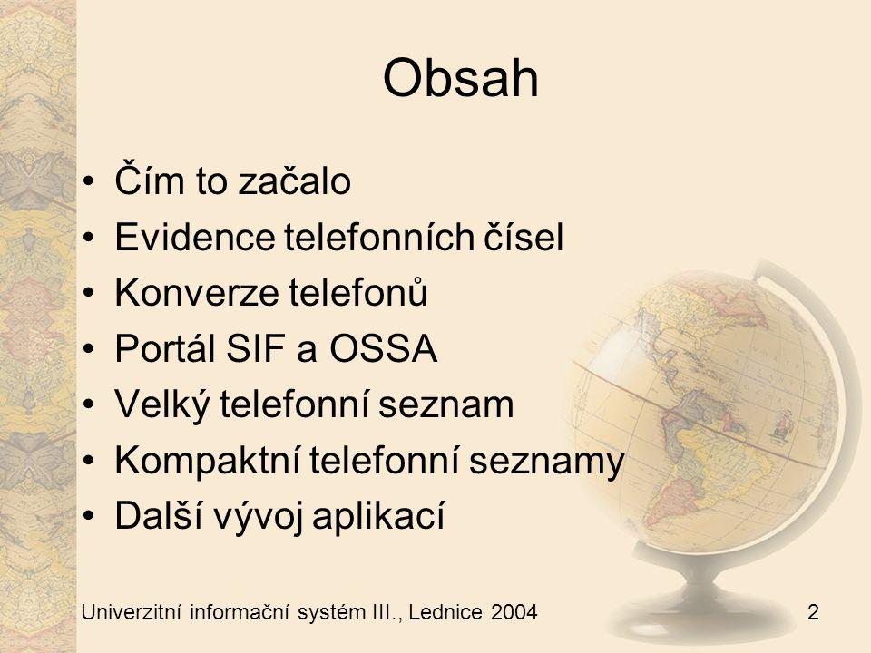 3 Univerzitní informační systém III., Lednice 2004 Čím to celé začalo Požadavek na výstup telefonních seznamů z UIS Nutná změna evidence telefonních čísel (databázová) Příprava aplikací pro evidenci telefonních čísel – základ Portálu SIF a OSSA Aplikace pro telefonní seznamy Rozšiřování funkcí Portálu SIF a OSSA