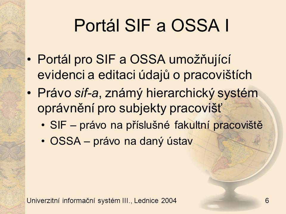 6 Univerzitní informační systém III., Lednice 2004 Portál SIF a OSSA I Portál pro SIF a OSSA umožňující evidenci a editaci údajů o pracovištích Právo sif-a, známý hierarchický systém oprávnění pro subjekty pracovišť SIF – právo na příslušné fakultní pracoviště OSSA – právo na daný ústav