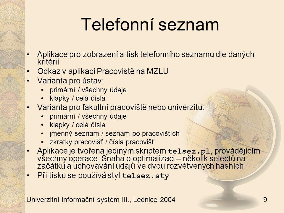 10 Univerzitní informační systém III., Lednice 2004 Kompaktní telefonní seznam Tisk kompaktního (zhuštěného) telefonního seznamu Odkaz z osobní administrativy Lze vybírat různé kombinace pracovišť a tisknout jednotlivě nebo hromadně Je třeba dbát na logické opodstatnění kombinace pracovišť (kvůli přehlednému zobrazení) Do výběru jsou zahrnuty pouze osoby pracující na daném pracovišti s uvedeným telefonem a kanceláří Aplikaci obsluhuje skript kompaktni_telsez.pl, při tisku se užívá styl telsec.sty