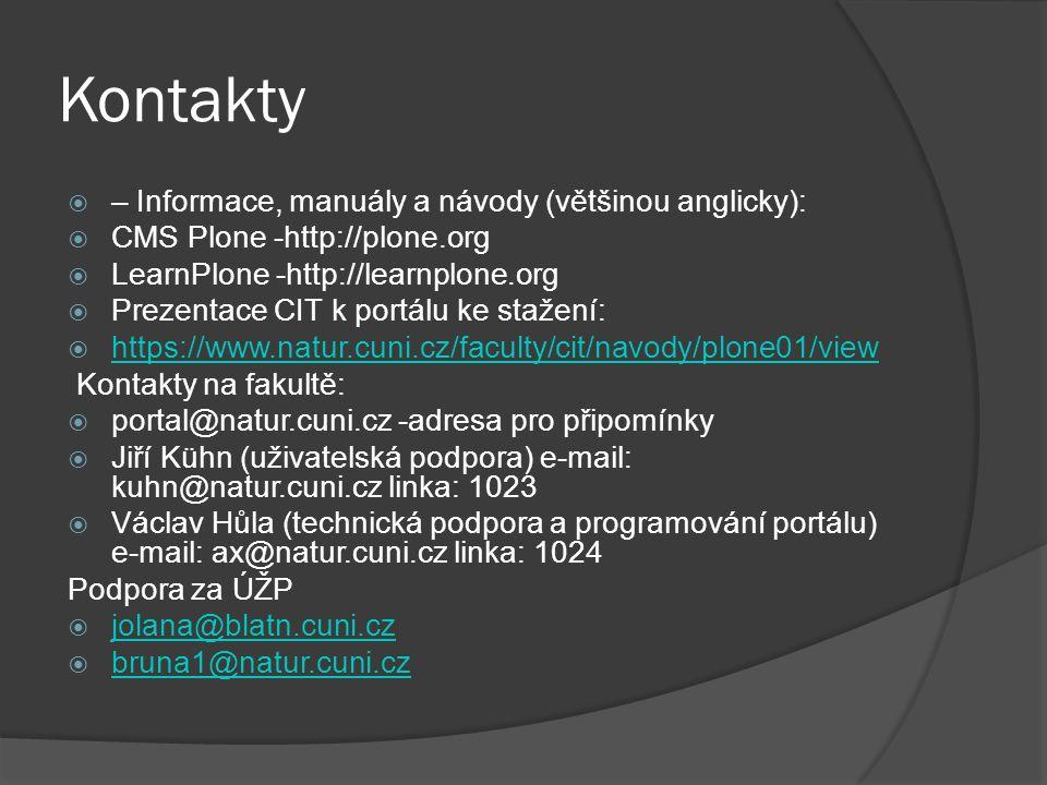 Kontakty  – Informace, manuály a návody (většinou anglicky):  CMS Plone -http://plone.org  LearnPlone -http://learnplone.org  Prezentace CIT k portálu ke stažení:  https://www.natur.cuni.cz/faculty/cit/navody/plone01/view https://www.natur.cuni.cz/faculty/cit/navody/plone01/view Kontakty na fakultě:  portal@natur.cuni.cz -adresa pro připomínky  Jiří Kühn (uživatelská podpora) e-mail: kuhn@natur.cuni.cz linka: 1023  Václav Hůla (technická podpora a programování portálu) e-mail: ax@natur.cuni.cz linka: 1024 Podpora za ÚŽP  jolana@blatn.cuni.cz jolana@blatn.cuni.cz  bruna1@natur.cuni.cz bruna1@natur.cuni.cz