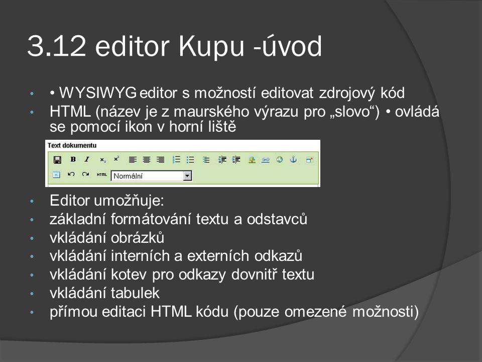 """3.12 editor Kupu -úvod WYSIWYG editor s možností editovat zdrojový kód HTML (název je z maurského výrazu pro """"slovo ) ovládá se pomocí ikon v horní liště Editor umožňuje: základní formátování textu a odstavců vkládání obrázků vkládání interních a externích odkazů vkládání kotev pro odkazy dovnitř textu vkládání tabulek přímou editaci HTML kódu (pouze omezené možnosti)"""