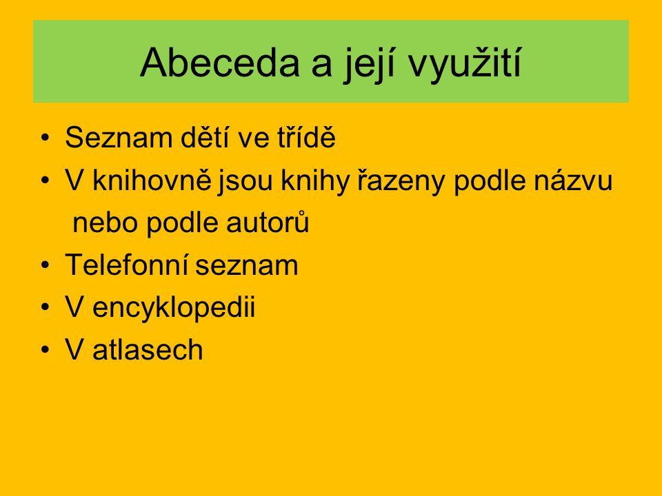 Abeceda a její využití Seznam dětí ve třídě V knihovně jsou knihy řazeny podle názvu nebo podle autorů Telefonní seznam V encyklopedii V atlasech