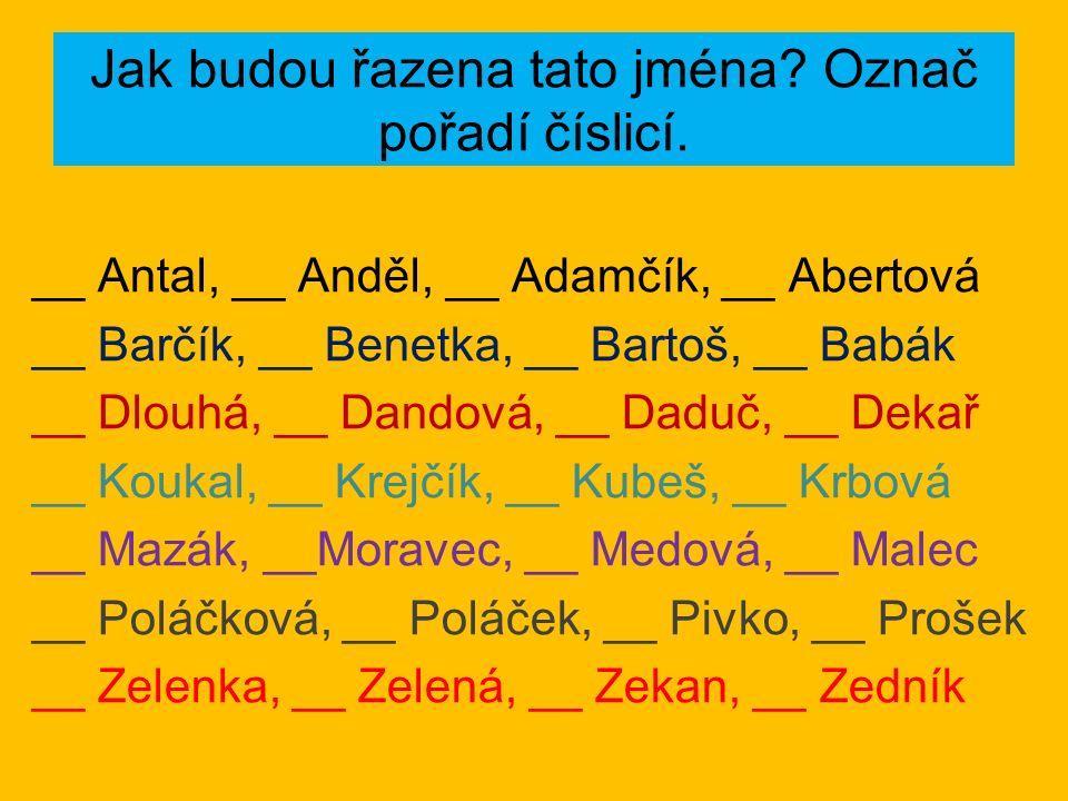 Jak budou řazena tato jména? Označ pořadí číslicí. __ Antal, __ Anděl, __ Adamčík, __ Abertová __ Barčík, __ Benetka, __ Bartoš, __ Babák __ Dlouhá, _