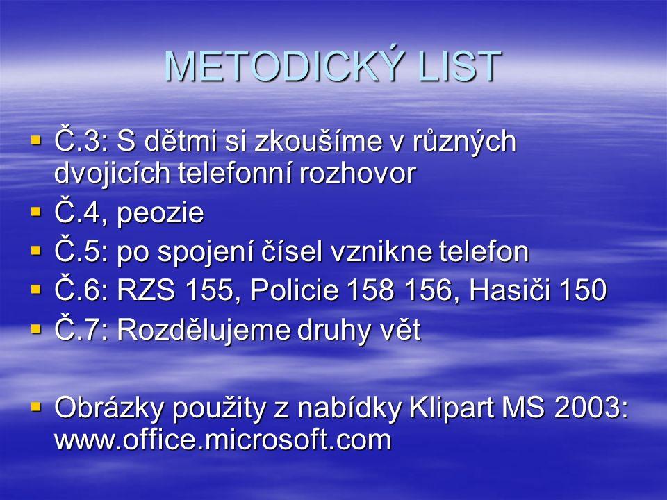 METODICKÝ LIST  Č.3: S dětmi si zkoušíme v různých dvojicích telefonní rozhovor  Č.4, peozie  Č.5: po spojení čísel vznikne telefon  Č.6: RZS 155, Policie 158 156, Hasiči 150  Č.7: Rozdělujeme druhy vět  Obrázky použity z nabídky Klipart MS 2003: www.office.microsoft.com