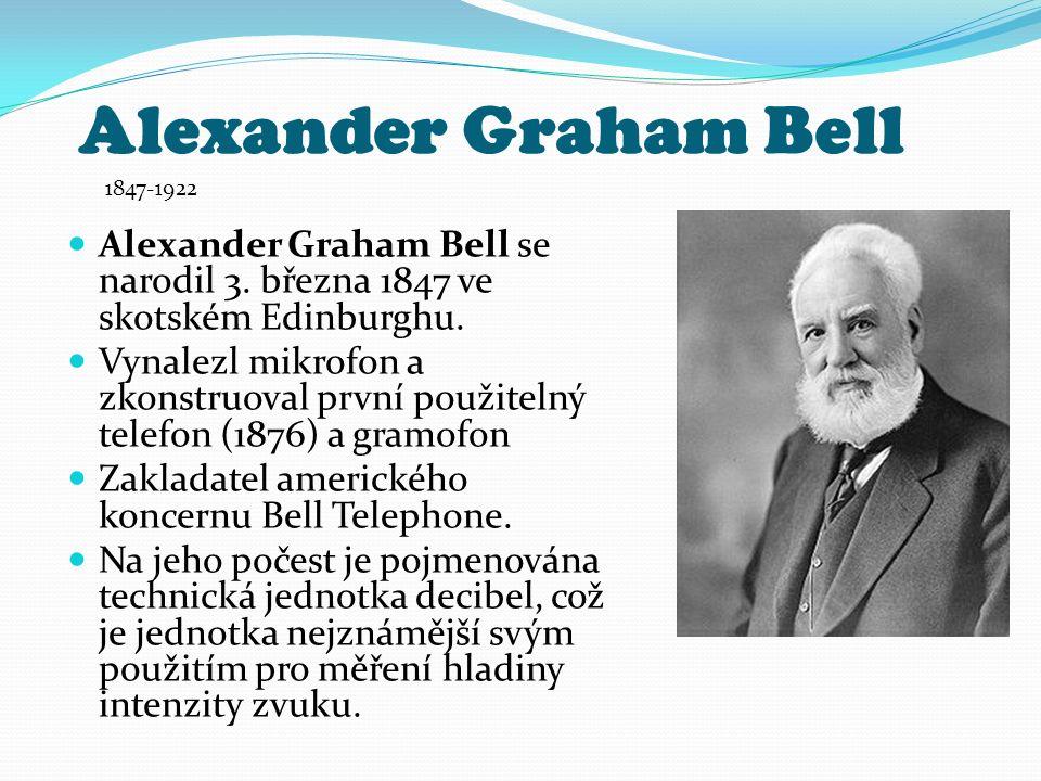 Alexander Graham Bell Alexander Graham Bell se narodil 3. března 1847 ve skotském Edinburghu. Vynalezl mikrofon a zkonstruoval první použitelný telefo