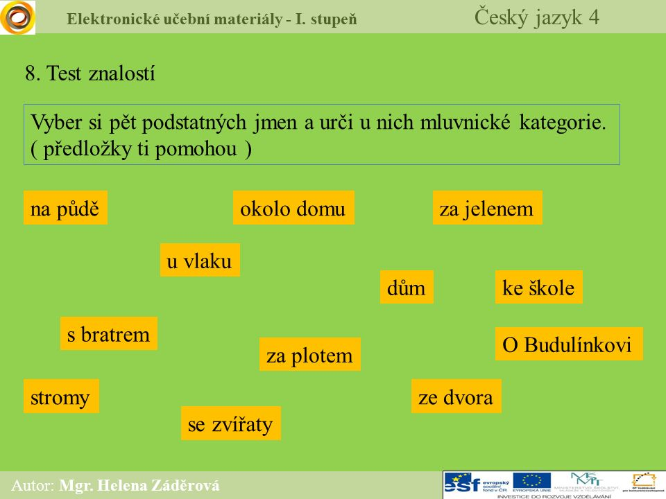 Elektronické učební materiály - I. stupeň Český jazyk 4 Autor: Mgr. Helena Záděrová 8. Test znalostí Vyber si pět podstatných jmen a urči u nich mluvn