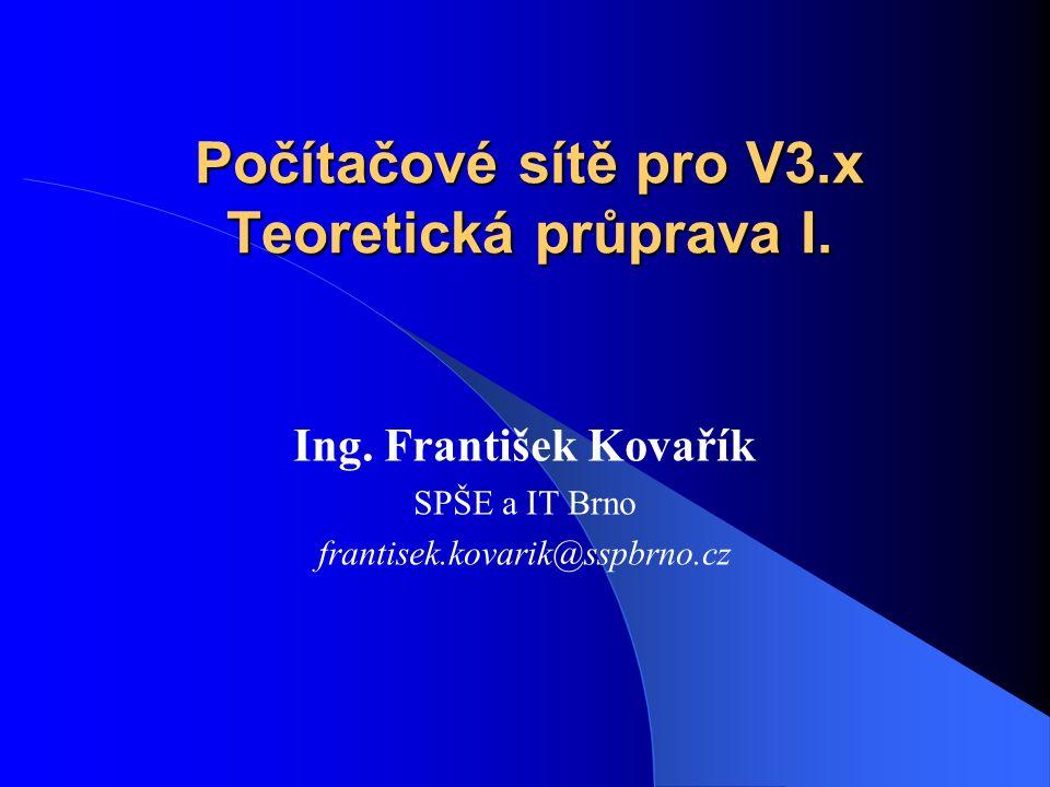 Počítačové sítě pro V3.x Teoretická průprava I. Ing. František Kovařík SPŠE a IT Brno frantisek.kovarik@sspbrno.cz
