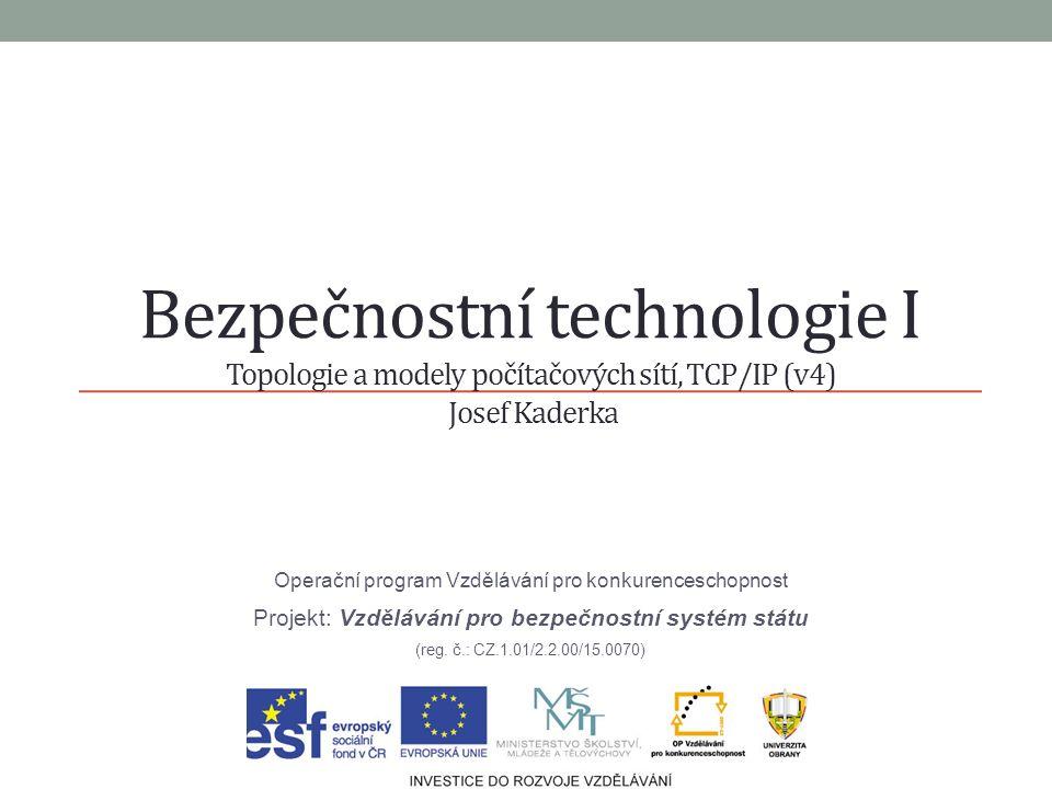 Bezpečnostní technologie I Topologie a modely počítačových sítí, TCP/IP (v4) Josef Kaderka Operační program Vzdělávání pro konkurenceschopnost Projekt