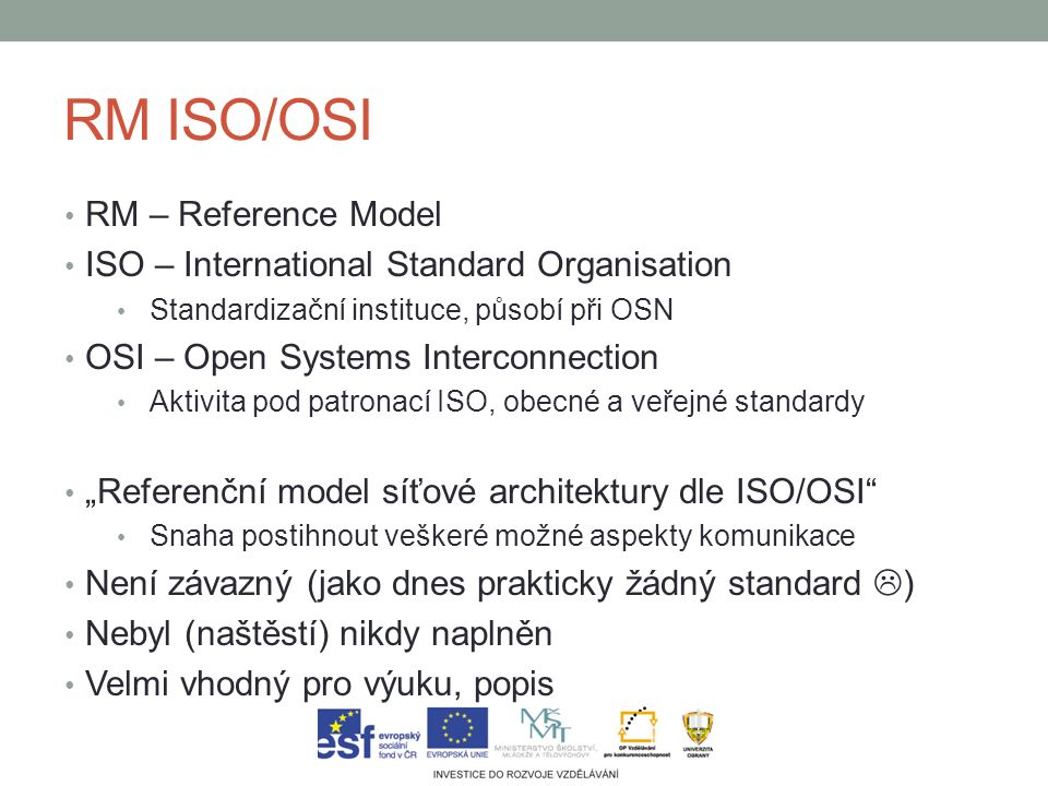 RM ISO/OSI RM – Reference Model ISO – International Standard Organisation Standardizační instituce, působí při OSN OSI – Open Systems Interconnection