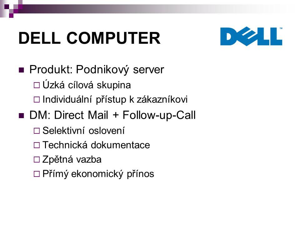 DELL COMPUTER Produkt: Podnikový server  Úzká cílová skupina  Individuální přístup k zákazníkovi DM: Direct Mail + Follow-up-Call  Selektivní oslovení  Technická dokumentace  Zpětná vazba  Přímý ekonomický přínos