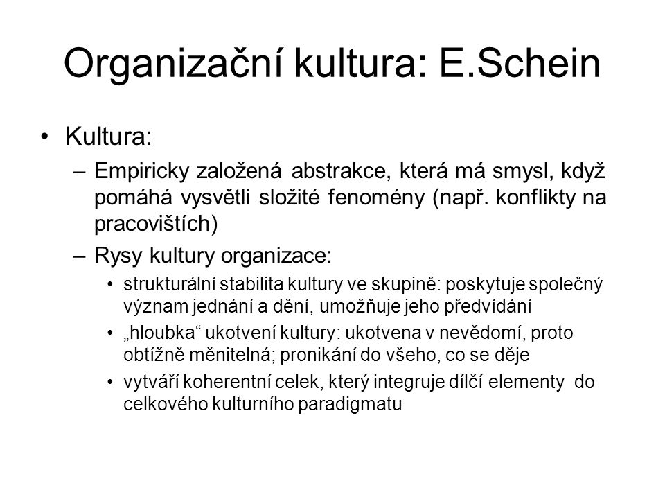Organizační kultura: E.Schein Kultura: –Empiricky založená abstrakce, která má smysl, když pomáhá vysvětli složité fenomény (např. konflikty na pracov