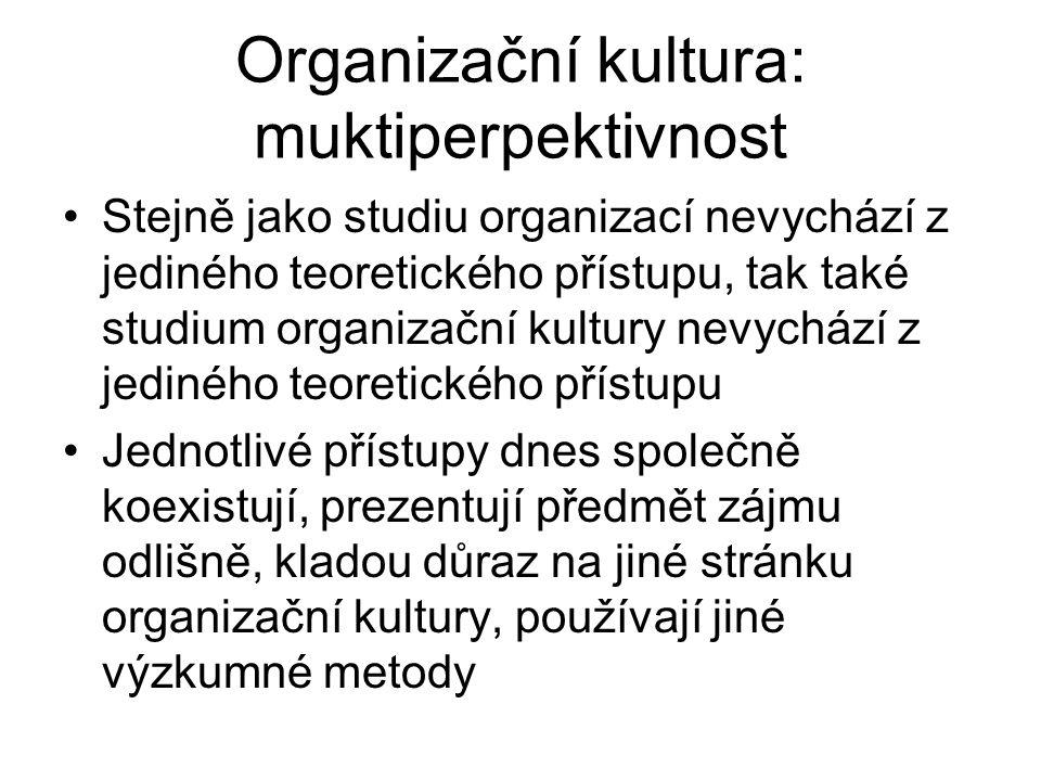 Organizační kultura: muktiperpektivnost Stejně jako studiu organizací nevychází z jediného teoretického přístupu, tak také studium organizační kultury nevychází z jediného teoretického přístupu Jednotlivé přístupy dnes společně koexistují, prezentují předmět zájmu odlišně, kladou důraz na jiné stránku organizační kultury, používají jiné výzkumné metody