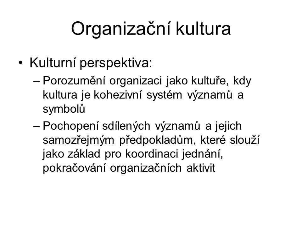 Organizační kultura Kulturní perspektiva: –Porozumění organizaci jako kultuře, kdy kultura je kohezivní systém významů a symbolů –Pochopení sdílených významů a jejich samozřejmým předpokladům, které slouží jako základ pro koordinaci jednání, pokračování organizačních aktivit