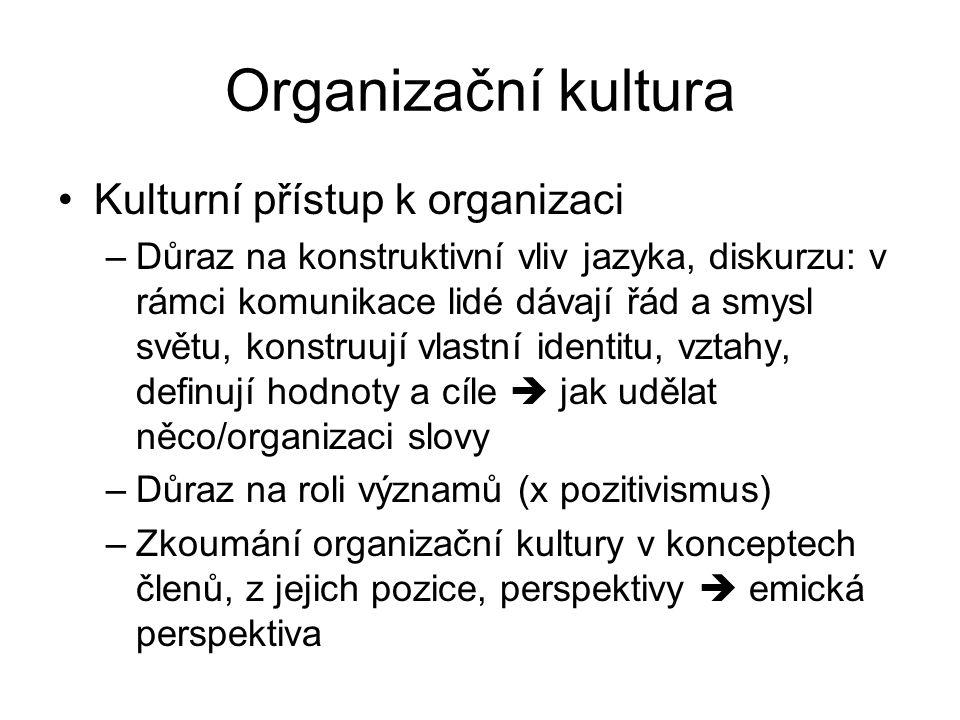 Organizační kultura Kulturní přístup k organizaci –Důraz na konstruktivní vliv jazyka, diskurzu: v rámci komunikace lidé dávají řád a smysl světu, konstruují vlastní identitu, vztahy, definují hodnoty a cíle  jak udělat něco/organizaci slovy –Důraz na roli významů (x pozitivismus) –Zkoumání organizační kultury v konceptech členů, z jejich pozice, perspektivy  emická perspektiva