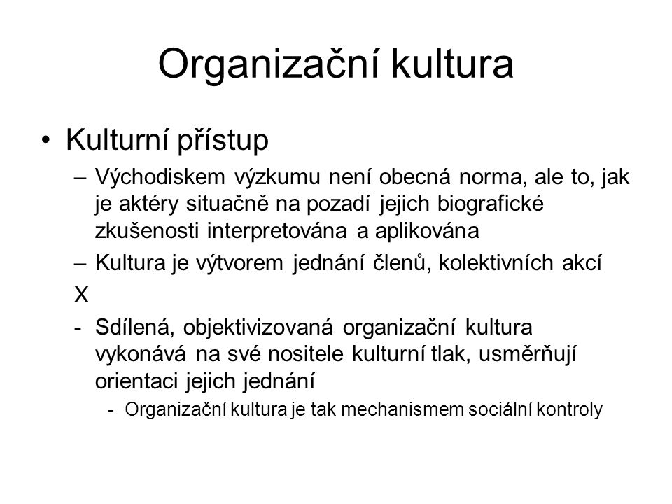 Organizační kultura Kulturní přístup –Východiskem výzkumu není obecná norma, ale to, jak je aktéry situačně na pozadí jejich biografické zkušenosti interpretována a aplikována –Kultura je výtvorem jednání členů, kolektivních akcí X -Sdílená, objektivizovaná organizační kultura vykonává na své nositele kulturní tlak, usměrňují orientaci jejich jednání -Organizační kultura je tak mechanismem sociální kontroly