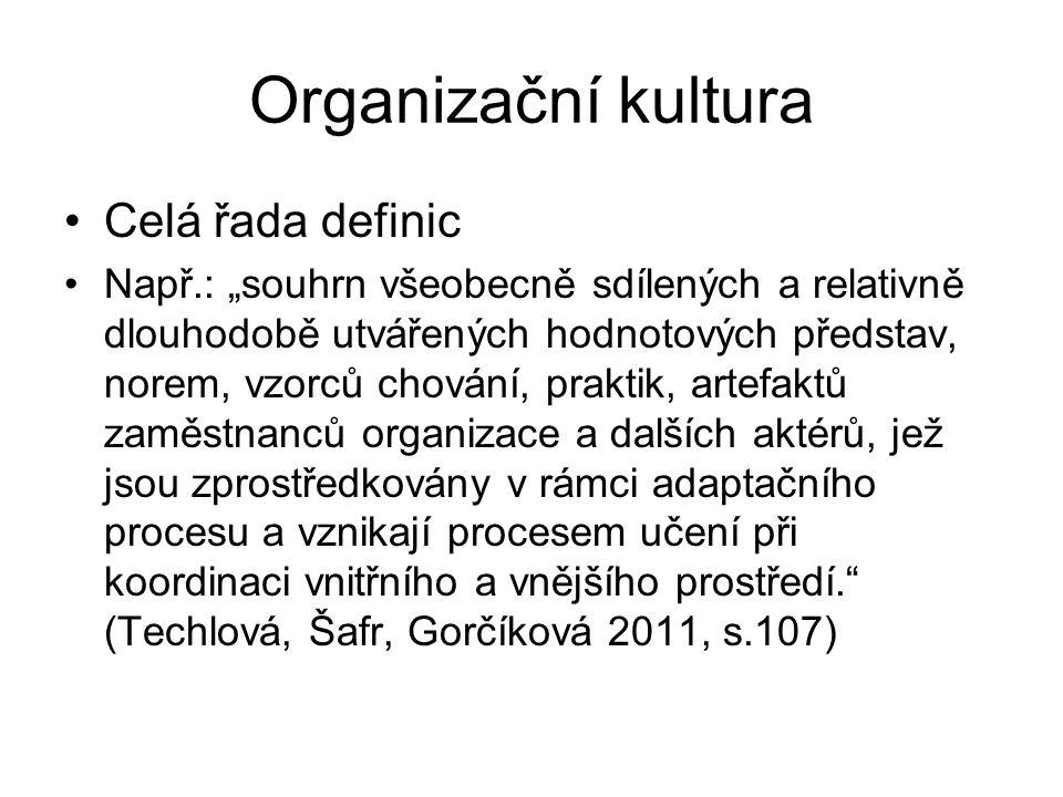 """Organizační kultura Celá řada definic Např.: """"souhrn všeobecně sdílených a relativně dlouhodobě utvářených hodnotových představ, norem, vzorců chování, praktik, artefaktů zaměstnanců organizace a dalších aktérů, jež jsou zprostředkovány v rámci adaptačního procesu a vznikají procesem učení při koordinaci vnitřního a vnějšího prostředí. (Techlová, Šafr, Gorčíková 2011, s.107)"""