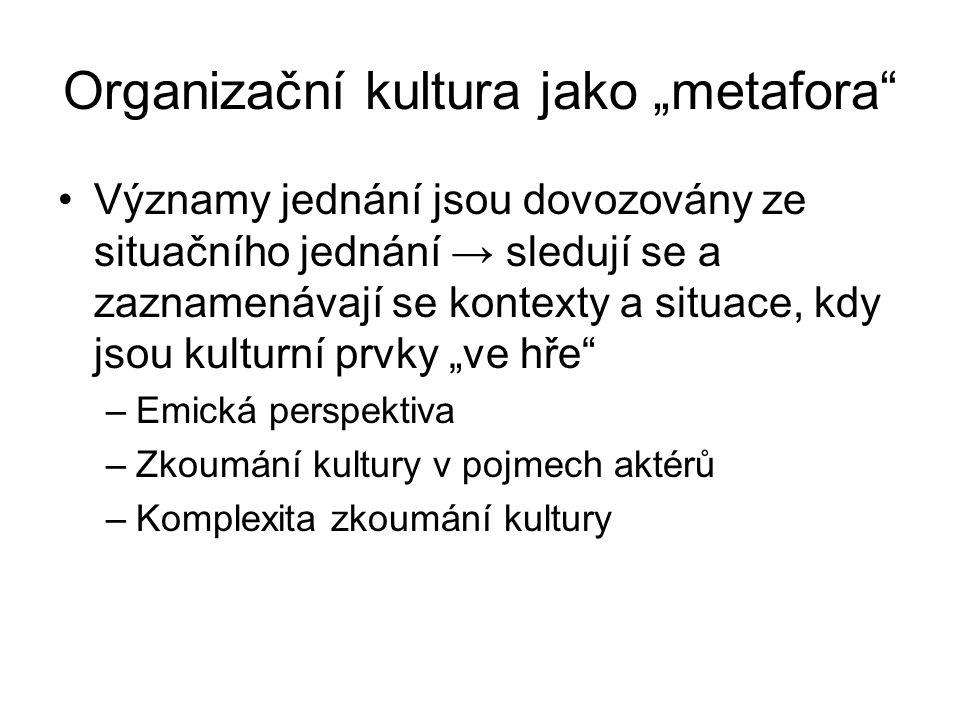"""Organizační kultura jako """"metafora"""" Významy jednání jsou dovozovány ze situačního jednání → sledují se a zaznamenávají se kontexty a situace, kdy jsou"""