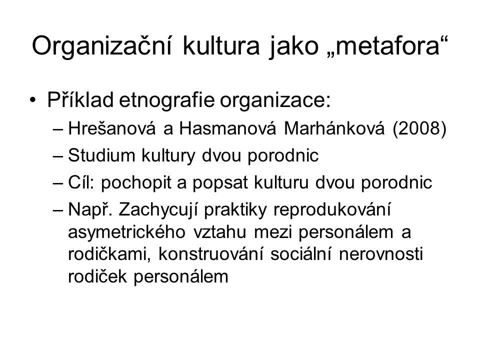 """Organizační kultura jako """"metafora"""" Příklad etnografie organizace: –Hrešanová a Hasmanová Marhánková (2008) –Studium kultury dvou porodnic –Cíl: pocho"""