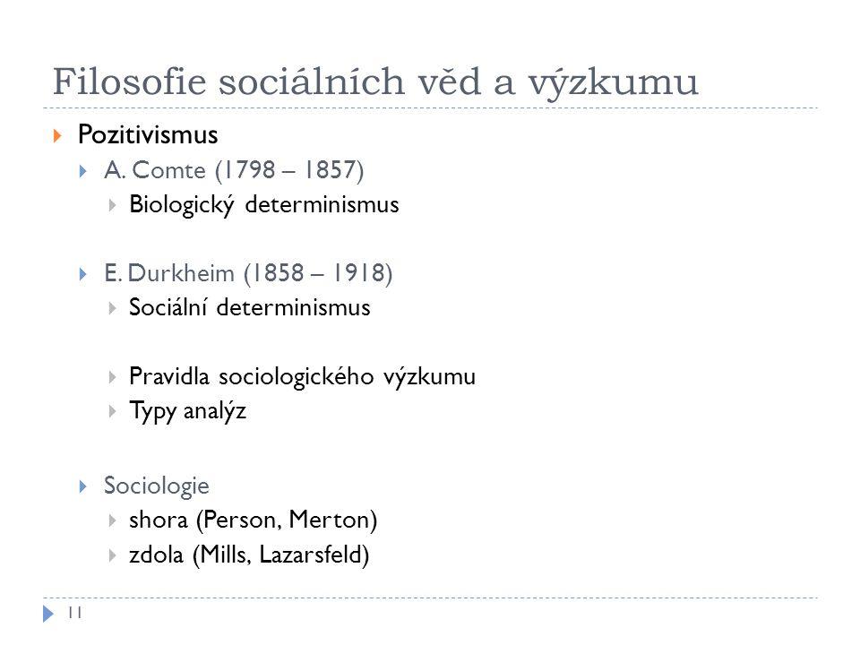 Filosofie sociálních věd a výzkumu  Pozitivismus  A. Comte (1798 – 1857)  Biologický determinismus  E. Durkheim (1858 – 1918)  Sociální determini