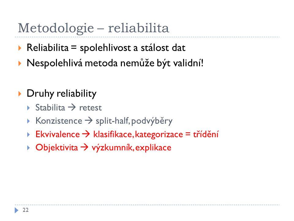 Metodologie – reliabilita 22  Reliabilita = spolehlivost a stálost dat  Nespolehlivá metoda nemůže být validní!  Druhy reliability  Stabilita  re