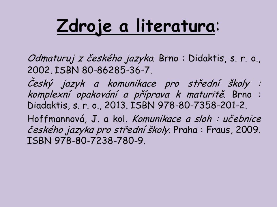 Zdroje a literatura: Odmaturuj z českého jazyka. Brno : Didaktis, s. r. o., 2002. ISBN 80-86285-36-7. Český jazyk a komunikace pro střední školy : kom