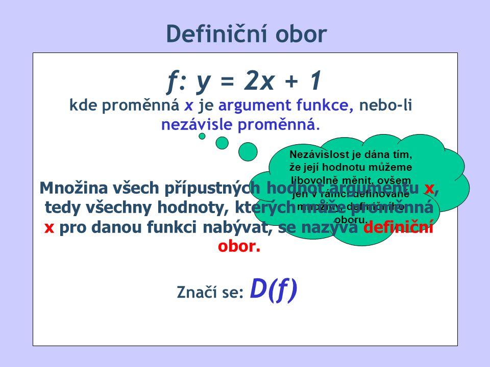 Definiční obor f: y = 2x + 1 kde proměnná x je argument funkce, nebo-li nezávisle proměnná. Nezávislost je dána tím, že její hodnotu můžeme libovolně