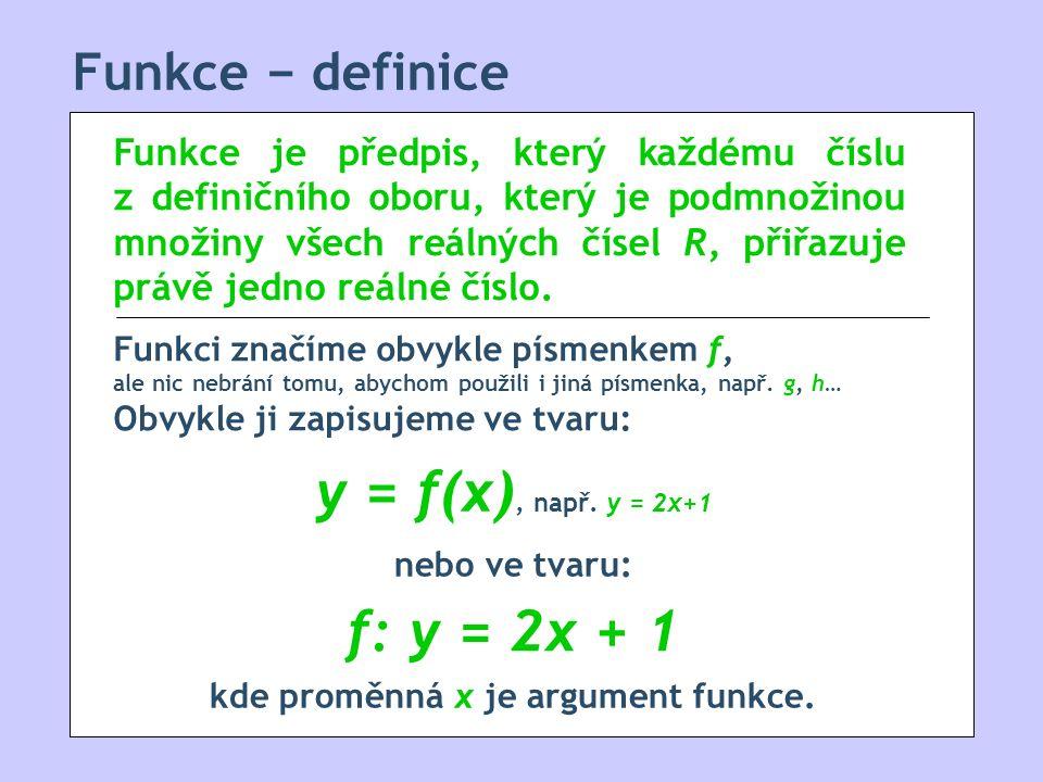 Funkce − definice Funkce je předpis, který každému číslu z definičního oboru, který je podmnožinou množiny všech reálných čísel R, přiřazuje právě jedno reálné číslo.