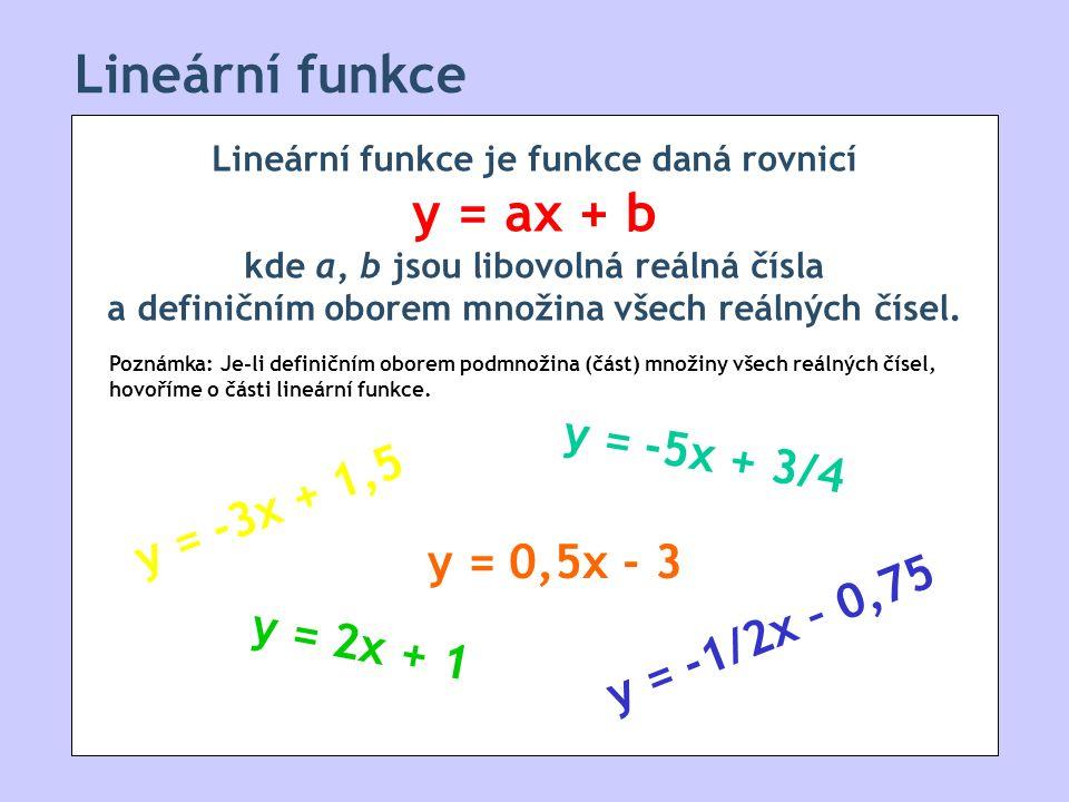 Lineární funkce Lineární funkce je funkce daná rovnicí y = ax + b kde a, b jsou libovolná reálná čísla a definičním oborem množina všech reálných čísel.