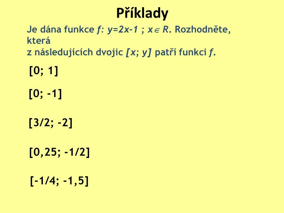 Příklady [0; 1] [0; -1] [0,25; -1/2] [-1/4; -1,5] [3/2; -2] Je dána funkce f: y=2x-1 ; x  R. Rozhodněte, která z následujících dvojic [x; y] patří fu