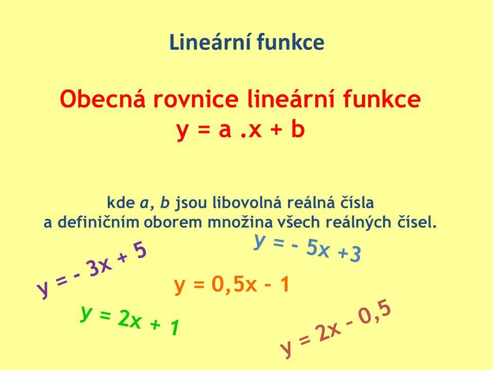 Lineární funkce Obecná rovnice lineární funkce y = a.x + b kde a, b jsou libovolná reálná čísla a definičním oborem množina všech reálných čísel.