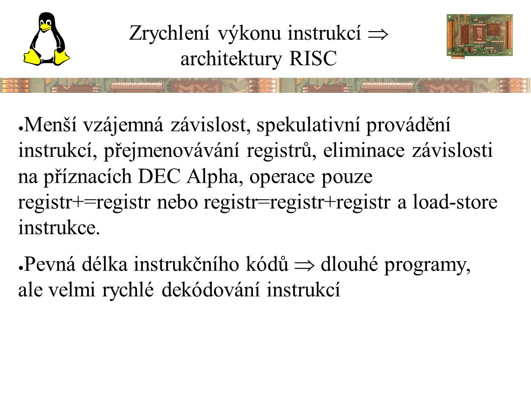 Zrychlení výkonu instrukcí  architektury RISC ● Menší vzájemná závislost, spekulativní provádění instrukcí, přejmenovávání registrů, eliminace závislosti na příznacích DEC Alpha, operace pouze registr+=registr nebo registr=registr+registr a load-store instrukce.
