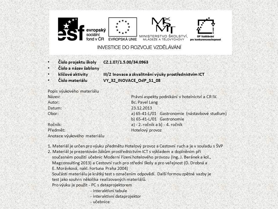 Číslo projektu školy CZ.1.07/1.5.00/34.0963 Číslo a název šablony klíčové aktivity III/2 Inovace a zkvalitnění výuky prostřednictvím ICT Číslo materiáluVY_32_INOVACE_OdP_S1_08 Popis výukového materiálu Název:Právní aspekty podnikání v hotelnictví a CR IV.