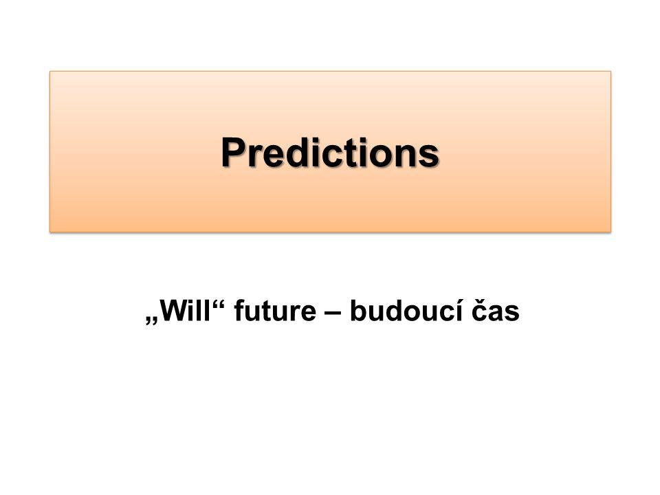 """Užití slovesa """"will Will užijeme pro vyjádření budoucího času, pokud se jedná o: Domněnku (guess) Předpověď (prediction) Sloveso will má ve všech osobách stejný tvar."""