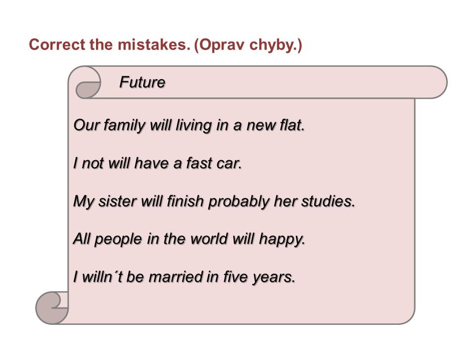 Correct the mistakes. (Oprav chyby.) Our family will living in a new flat.