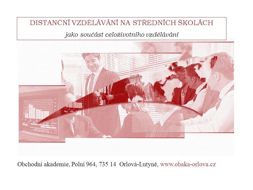 DISTANČNÍ VZDĚLÁVÁNÍ NA STŘEDNÍCH ŠKOLÁCH jako součást celoživotního vzdělávání Obchodní akademie, Polní 964, 735 14 Orlová-Lutyně, www.obaka-orlova.cz