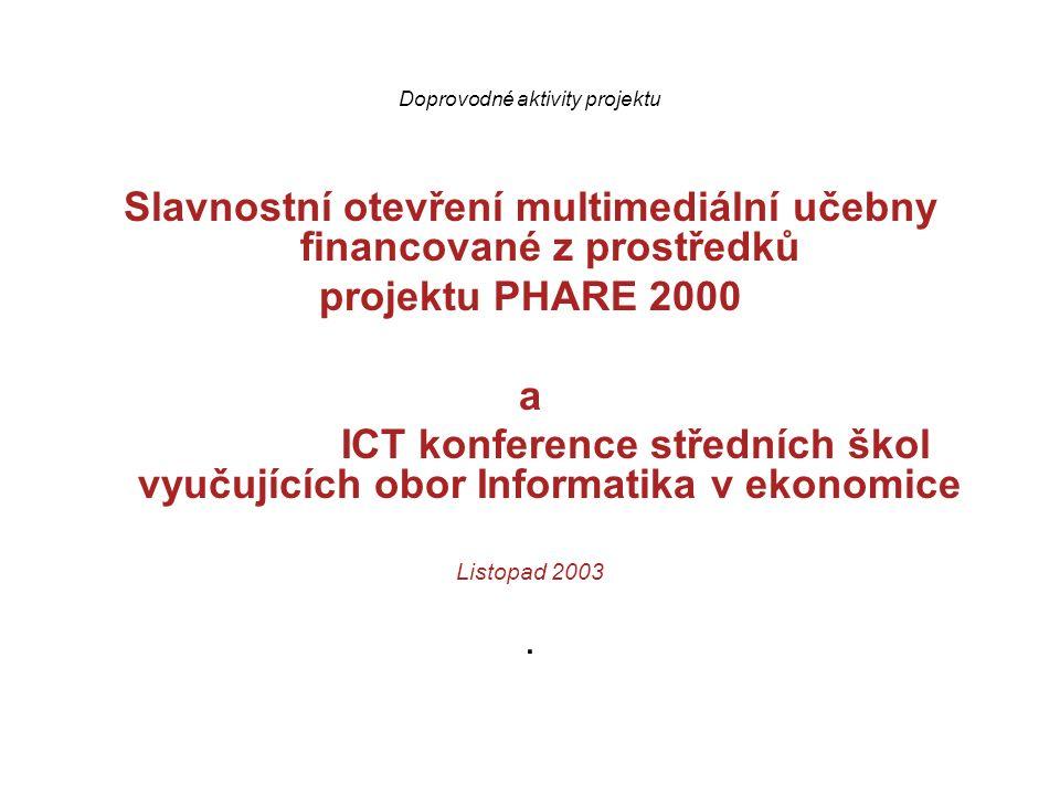 Doprovodné aktivity projektu Slavnostní otevření multimediální učebny financované z prostředků projektu PHARE 2000 a ICT konference středních škol vyučujících obor Informatika v ekonomice Listopad 2003.