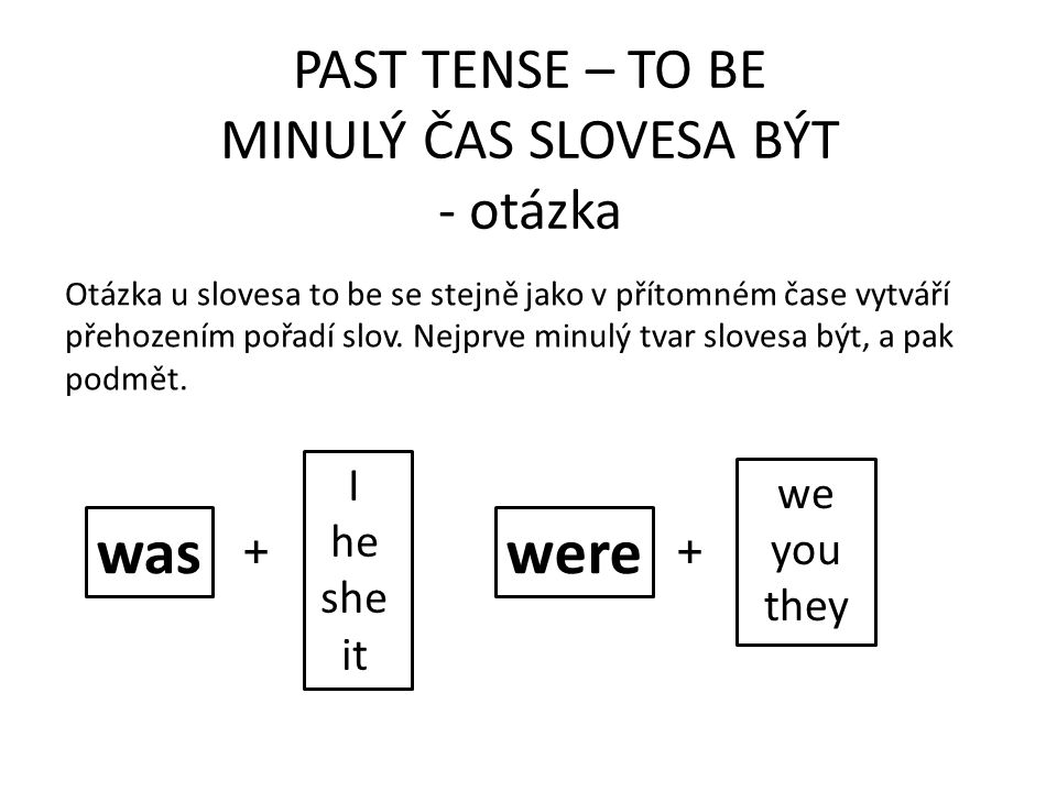 PAST TENSE – TO BE MINULÝ ČAS SLOVESA BÝT - otázka waswere Otázka u slovesa to be se stejně jako v přítomném čase vytváří přehozením pořadí slov.