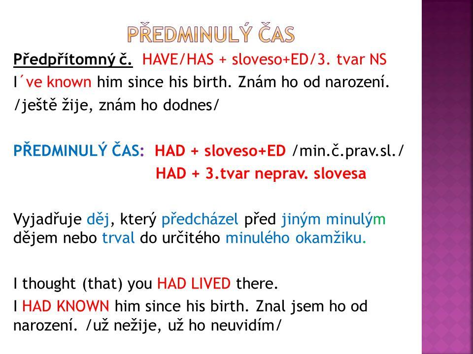 Předpřítomný č. HAVE/HAS + sloveso+ED/3. tvar NS I´ve known him since his birth.