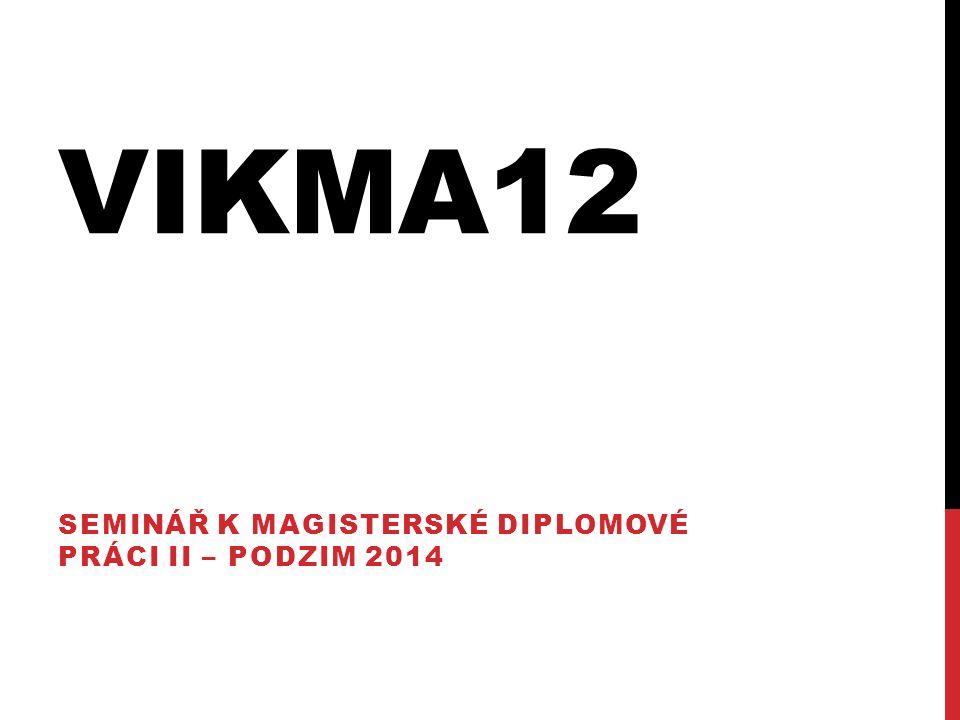 VIKMA12 SEMINÁŘ K MAGISTERSKÉ DIPLOMOVÉ PRÁCI II – PODZIM 2014