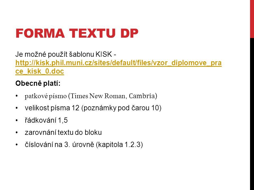 FORMA TEXTU DP Je možné použít šablonu KISK - http://kisk.phil.muni.cz/sites/default/files/vzor_diplomove_pra ce_kisk_0.doc http://kisk.phil.muni.cz/sites/default/files/vzor_diplomove_pra ce_kisk_0.doc Obecně platí: patkové písmo ( Times New Roman, Cambria ) velikost písma 12 (poznámky pod čarou 10) řádkování 1,5 zarovnání textu do bloku číslování na 3.