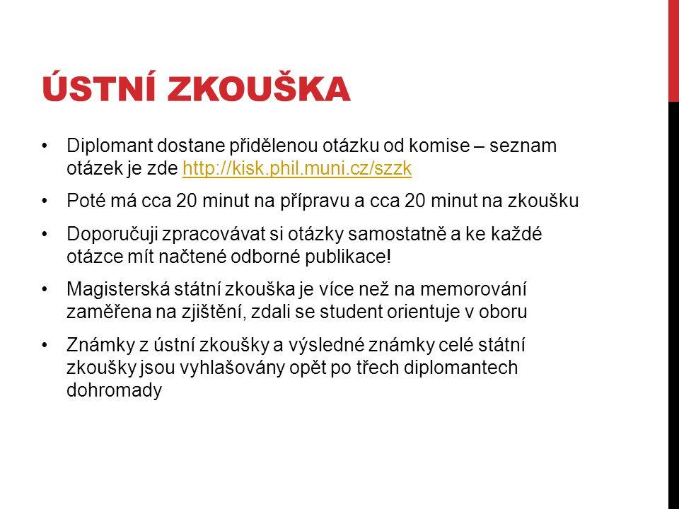 ÚSTNÍ ZKOUŠKA Diplomant dostane přidělenou otázku od komise – seznam otázek je zde http://kisk.phil.muni.cz/szzkhttp://kisk.phil.muni.cz/szzk Poté má cca 20 minut na přípravu a cca 20 minut na zkoušku Doporučuji zpracovávat si otázky samostatně a ke každé otázce mít načtené odborné publikace.