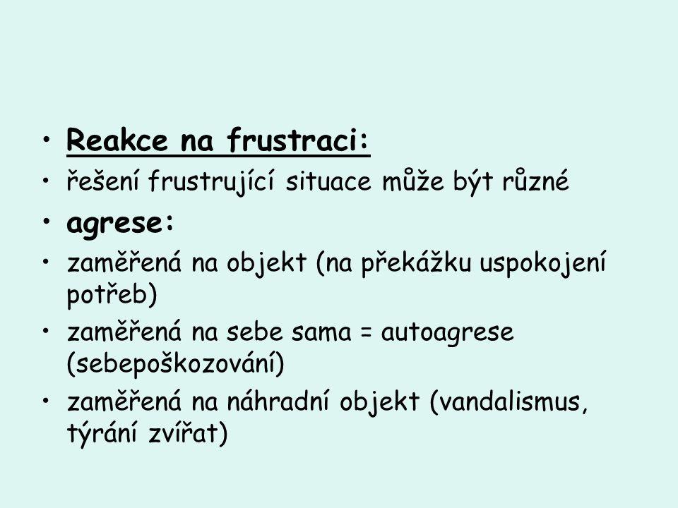 Reakce na frustraci: řešení frustrující situace může být různé agrese: zaměřená na objekt (na překážku uspokojení potřeb) zaměřená na sebe sama = auto