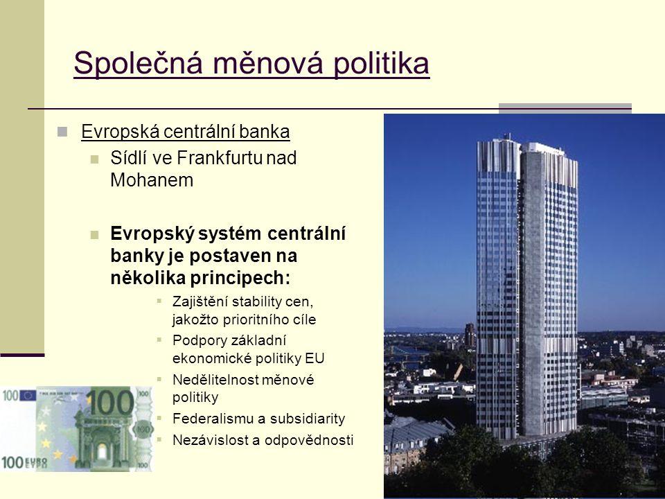 Evropská centrální banka Sídlí ve Frankfurtu nad Mohanem Evropský systém centrální banky je postaven na několika principech:  Zajištění stability cen, jakožto prioritního cíle  Podpory základní ekonomické politiky EU  Nedělitelnost měnové politiky  Federalismu a subsidiarity  Nezávislost a odpovědnosti